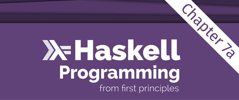 Excerpt from the Programming Haskell From First Principles book cover, showing just the title. There is an overlay saying 'Chapter 7a' across the top right corner.